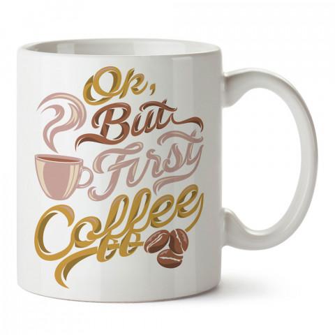 Ok But First Coffee tasarım baskılı kupa bardak (mug bardak). Kahve bağımlılarına özel hediyeler. Kahve bağımlısına hediye. Kahve tasarım hediye kupa bardak.